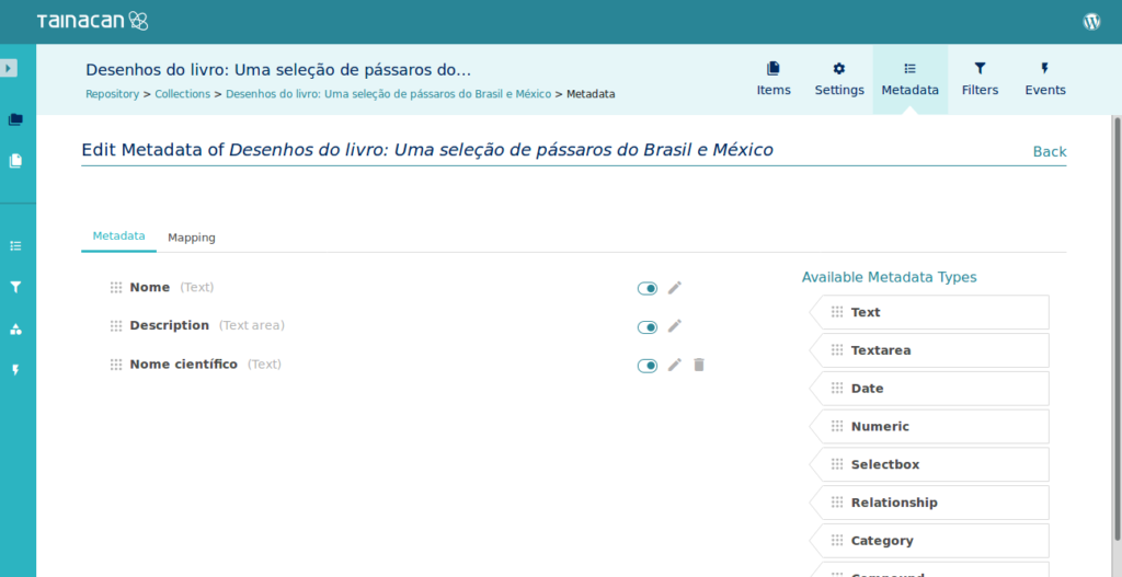 "Screenshot showing the Metadata page. It shows the phrase ""Edit Metadata of Desenhos do livro: Uma seleção de pássaros do Brasil e do México"". There's a list of Metadata already created, such as Name (""Nome""), Description (""Descrição"") and Binomial nomenclature (here referred as ""Nome Científico""). On the right, there's a list of available Metadata types, such as Text, Textarea, Date, Numeric, Selectbox, Relationship and Category."